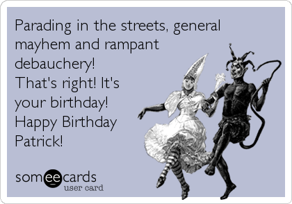 Parading in the streets, general mayhem and rampant debauchery! That's right! It's your birthday! Happy Birthday Patrick!