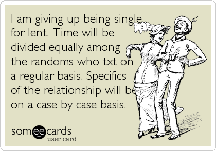 Is It Time To Give Up On Single >> I Am Giving Up Being Single For Lent Time Will Be Divided Equally