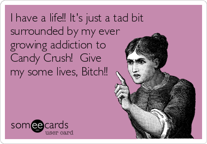 I have a life!! It's just a tad bit surrounded by my ever growing addiction to Candy Crush!  Give my some lives, Bitch!!