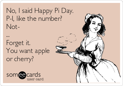 No, I said Happy Pi Day. P-I, like the number? Not- ...  Forget it.  You want apple  or cherry?