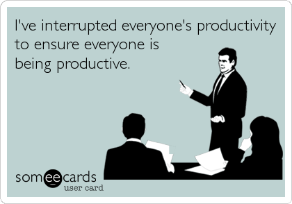 I've interrupted everyone's productivity to ensure everyone is being productive.