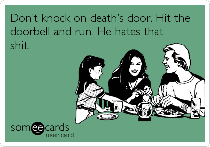 Don't knock on death's door. Hit the doorbell and run. He hates that shit.