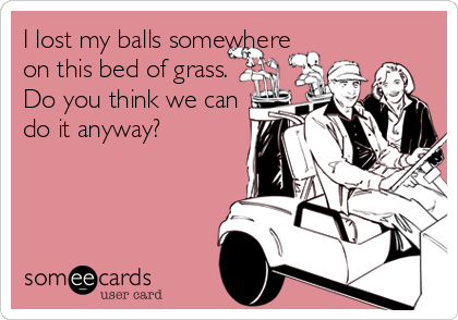 I lost my balls somewhere on this bed of grass. Do you think we can do it anyway?