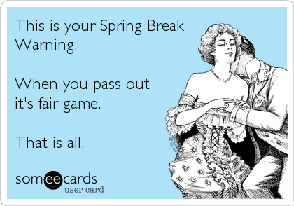 This is your Spring Break Warning:  When you pass out it's fair game.  That is all.
