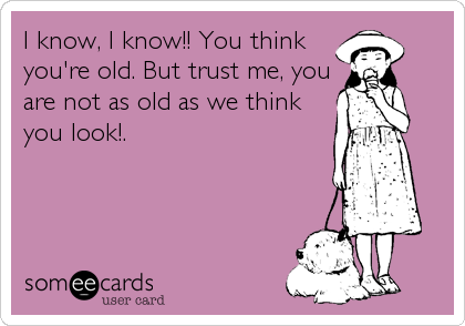 I know, I know!! You think you're old. But trust me, you are not as old as we think you look!.