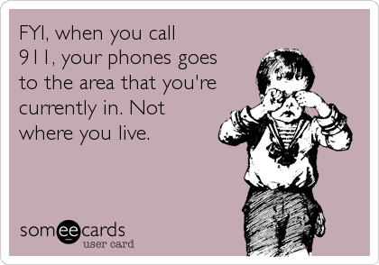 FYI, when you call 911, your phones goes to the area that you're currently in. Not where you live.