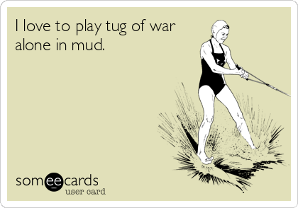 I love to play tug of war alone in mud.