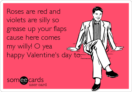 Roses are red and violets are silly so grease up your flaps cause here comes my willy! O yea happy Valentine's day to.