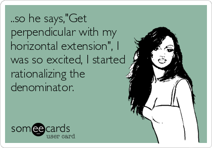 "..so he says,""Get perpendicular with my horizontal extension"", I was so excited, I started rationalizing the denominator."