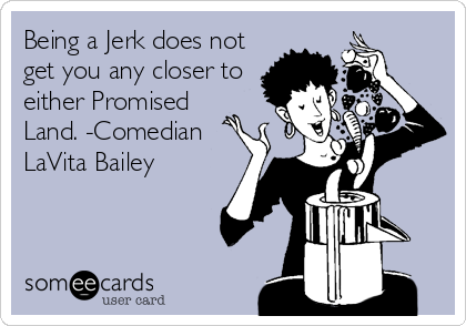 Being a Jerk does not get you any closer to either Promised Land. -Comedian LaVita Bailey