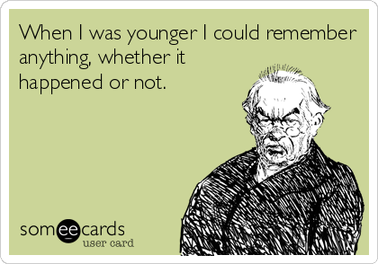 When I was younger I could remember anything, whether it happened or not.