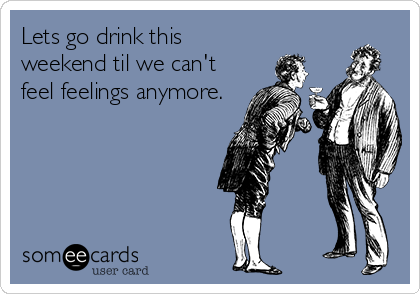 Lets go drink this weekend til we can't feel feelings anymore.