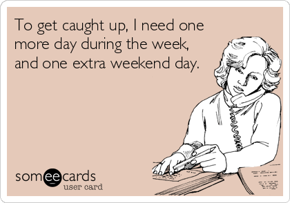 To get caught up, I need one  more day during the week,  and one extra weekend day.