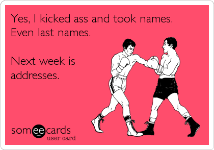 Yes, I kicked ass and took names.  Even last names.     Next week is addresses.