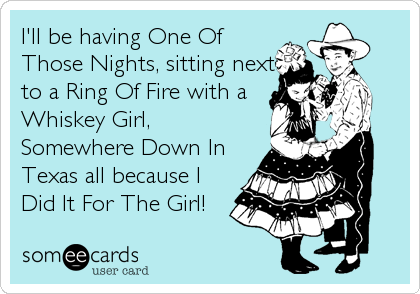 I'll be having One Of Those Nights, sitting next to a Ring Of Fire with a Whiskey Girl, Somewhere Down In Texas all because I Did It For The Girl!