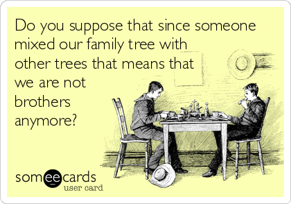 Do you suppose that since someone mixed our family tree with other trees that means that we are not brothers anymore?