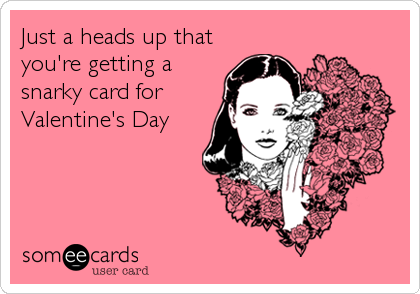 Just a heads up that you're getting a snarky card for Valentine's Day