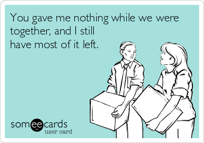 You gave me nothing while we were together, and I still have most of it left.