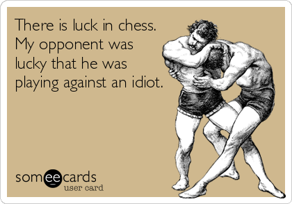 There is luck in chess. My opponent was lucky that he was playing against an idiot.