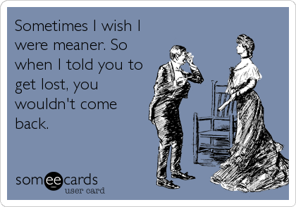Sometimes I wish I were meaner. So when I told you to get lost, you wouldn't come back.