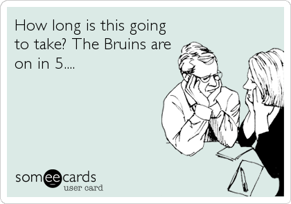 How long is this going to take? The Bruins are on in 5....