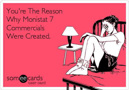 You're The Reason  Why Monistat 7 Commercials Were Created.