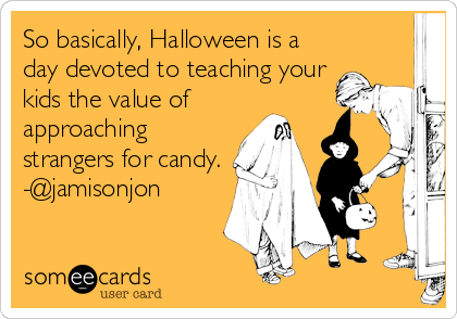So basically, Halloween is a day devoted to teaching your kids the value of approaching strangers for candy. -@jamisonjon