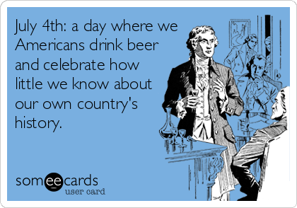 July 4th: a day where we Americans drink beer and celebrate how little we know about our own country's history.
