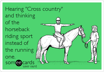 "Hearing ""Cross country"" and thinking of the horseback riding sport instead of the running one."