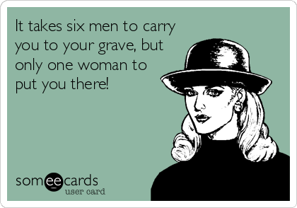 It takes six men to carry you to your grave, but only one woman to put you there!
