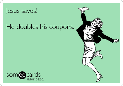 Jesus saves!  He doubles his coupons.