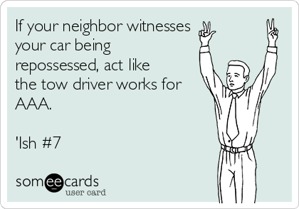 If your neighbor witnesses  your car being repossessed, act like the tow driver works for AAA.  'Ish #7