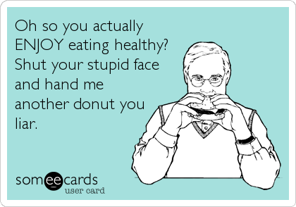 Oh so you actually ENJOY eating healthy? Shut your stupid face and hand me another donut you liar.