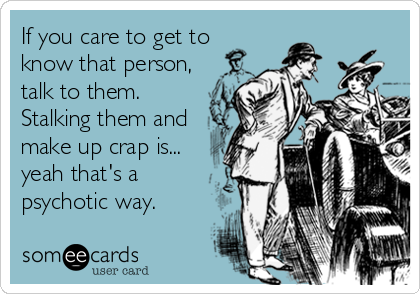 If you care to get toknow that person,talk to them.Stalking them andmake up crap is...yeah that's apsychotic way.