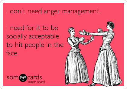 I don't need anger management.  I need for it to be socially acceptable to hit people in the face.