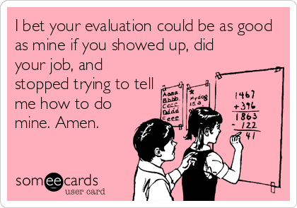 I bet your evaluation could be as good as mine if you showed up, did your job, and stopped trying to tell me how to do mine. Amen.