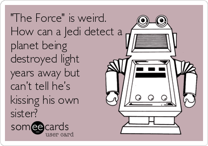 """""""The Force"""" is weird. How can a Jedi detect a planet being destroyed light years away but can't tell he's kissing his own sister?"""