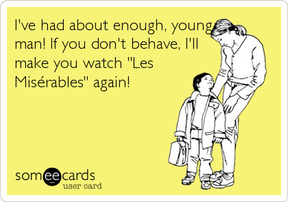 "I've had about enough, young man! If you don't behave, I'll make you watch ""Les Misérables"" again!"