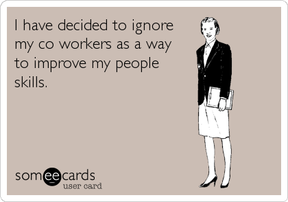 I have decided to ignore my co workers as a way  to improve my people  skills.