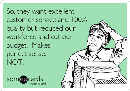So, they want excellent customer service and 100% quality but reduced our workforce and cut our budget.  Makes perfect sense. NOT.