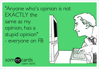"""""""Anyone who's opinion is not EXACTLY the same as my opinion, has a stupid opinion""""  - everyone on FB"""