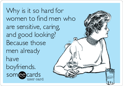 Why is it so hard for women to find men who are sensitive, caring, and good looking?  Because those men already have boyfriends.