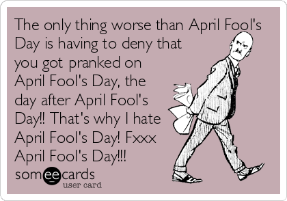 The only thing worse than April Fool's Day is having to deny that you got pranked on April Fool's Day, the day after April Fool's Day!! That's w