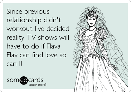 Since previous relationship didn't workout I've decided reality TV shows will have to do if Flava Flav can find love so can I!