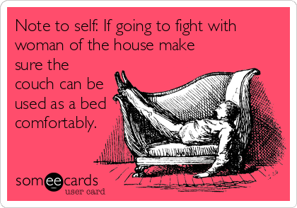 Note to self: If going to fight with woman of the house make sure the couch can be used as a bed comfortably.