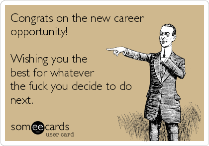 Congrats on the new career opportunity!  Wishing you the best for whatever  the fuck you decide to do next.