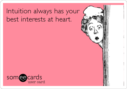 Intuition always has your best interests at heart.