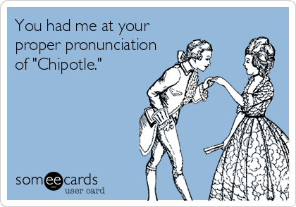 "You had me at your proper pronunciation of ""Chipotle."""