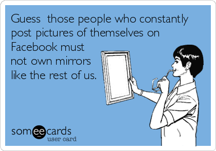 Guess  those people who constantly post pictures of themselves on Facebook must not own mirrors like the rest of us.