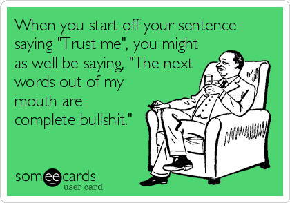 """When you start off your sentence saying """"Trust me"""", you might as well be saying, """"The next words out of my mouth are complete bullshit."""""""